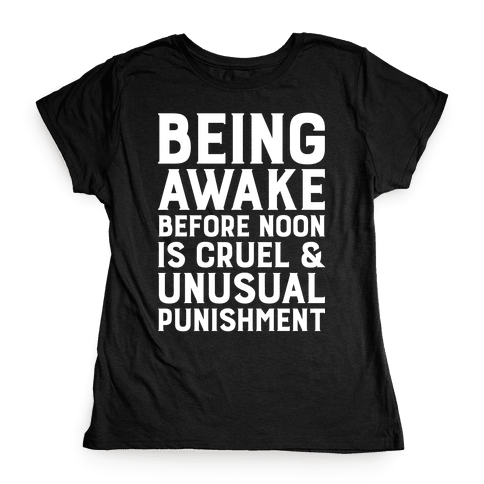 Being Awake Before Noon is Cruel & Unusual Punishment Womens T-Shirt