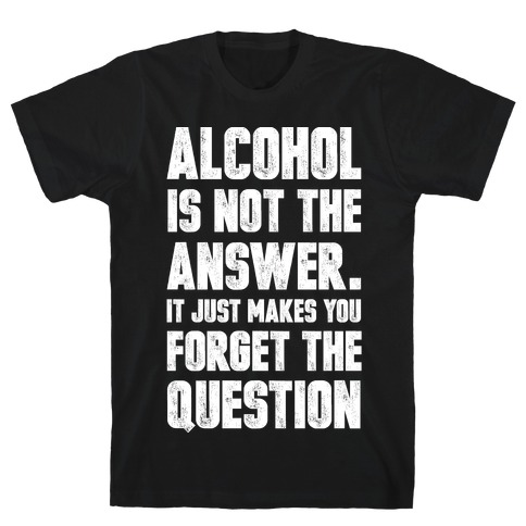 Alcohol Is Not The Answer. It Just Makes You Forget The Question Mens T-Shirt
