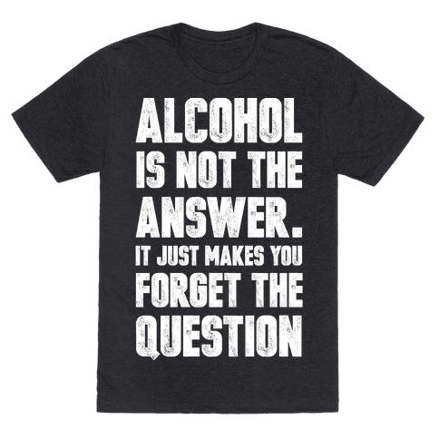 Alcohol Is Not The Answer. It Just Makes You Forget The Question