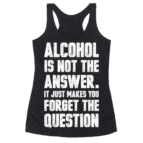 Alcohol Is Not The Answer. It Just Makes You Forget The Question Racerback Tank Top