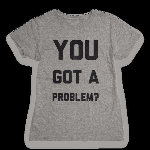You Got a Problem? Womens T-Shirt