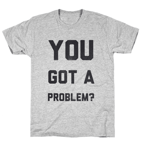 You Got a Problem? Mens T-Shirt