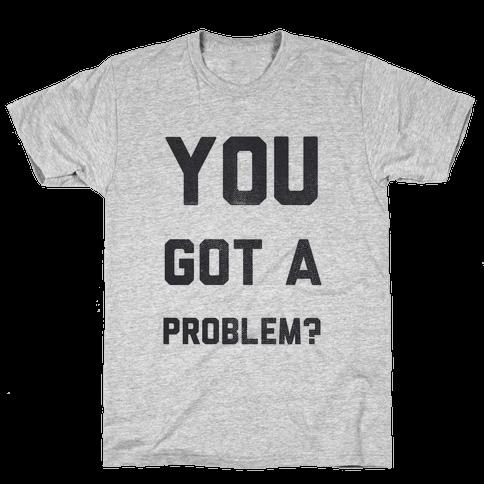 You Got a Problem? Mens T-Shirt