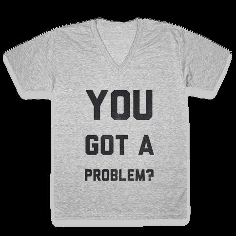 You Got a Problem? V-Neck Tee Shirt