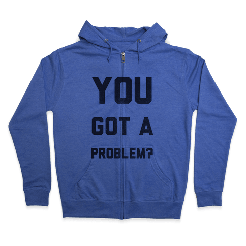 You Got a Problem? Zip Hoodie