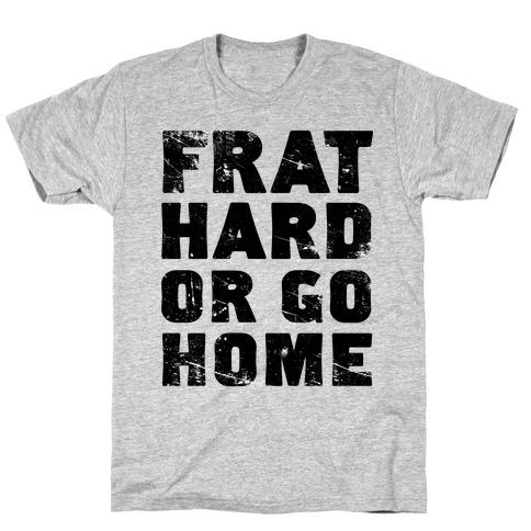 Frat Hard Or Go Home T-Shirt