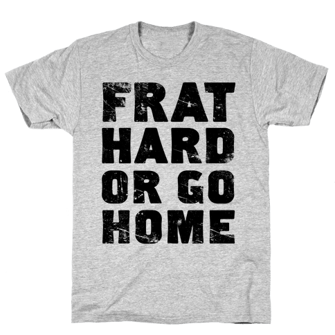 Frat Hard Or Go Home Mens T-Shirt