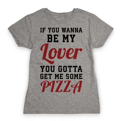If you wanna be my lover you gotta get me some pizza Womens T-Shirt