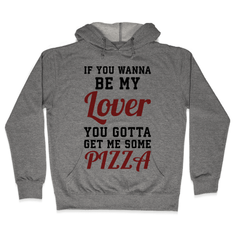 If you wanna be my lover you gotta get me some pizza Hooded Sweatshirt