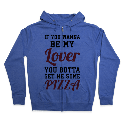 If you wanna be my lover you gotta get me some pizza Zip Hoodie