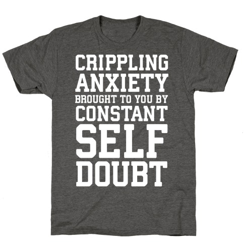 Crippling Anxiety, Brought To You By Constant Self-Doubt T-Shirt