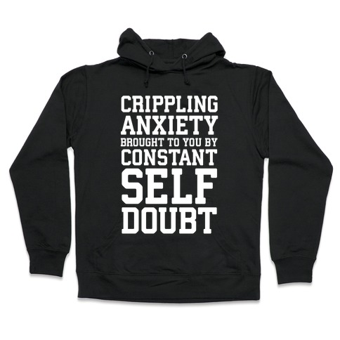 Crippling Anxiety, Brought To You By Constant Self-Doubt Hooded Sweatshirt