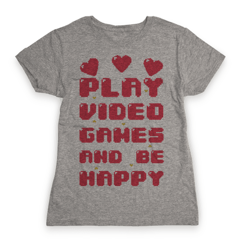 Play Video Games And Be Happy Womens T-Shirt