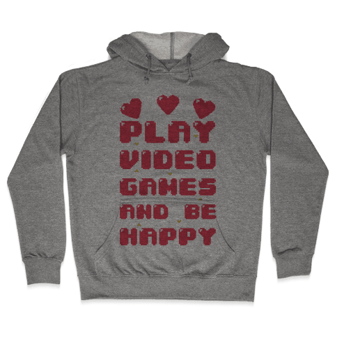 Play Video Games And Be Happy Hooded Sweatshirt