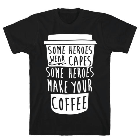 Some Heroes Wear Capes Some Heroes Make Your Coffee Mens T-Shirt