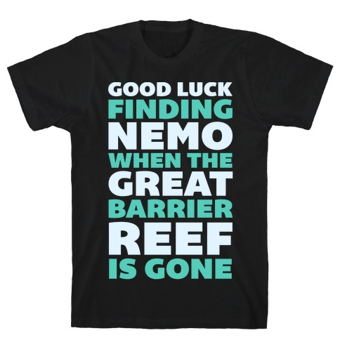 Good Luck Finding Nemo When The Great Barrier Reef is Gone T-Shirt