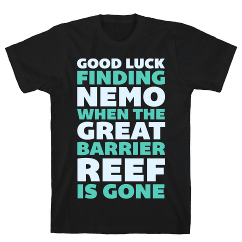 Good Luck Finding Nemo When The Great Barrier Reef is Gone Mens T-Shirt