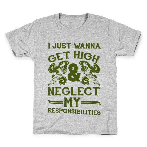 I Just Wanna Get High And Neglect My Responsibilities Kids T-Shirt