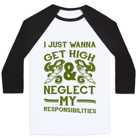 I Just Wanna Get High And Neglect My Responsibilities Baseball Tee