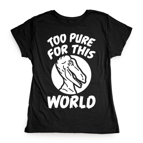 Dinosaurs Are Too Pure For This World Womens T-Shirt
