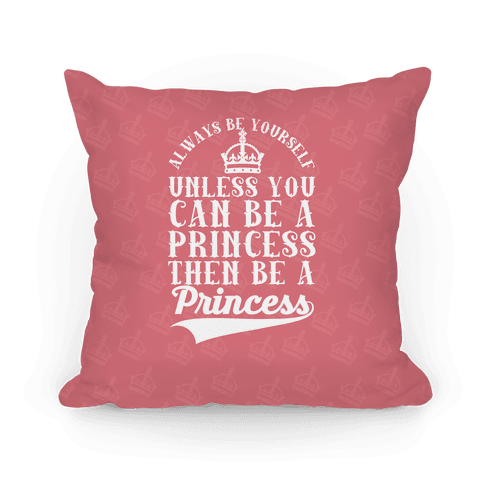 Always Be Yourself Unless You Can Be A Princess Then Be A Princess Pillow
