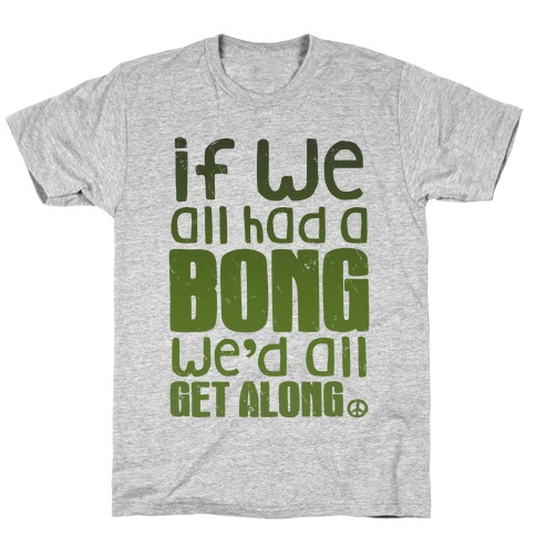 If We All Had a Bong We'd All Get Along (V-Neck) T-Shirt