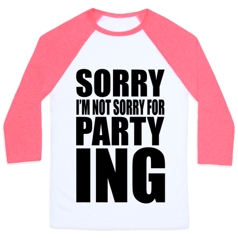 Sorry I'm Not Sorry For Partying Baseball Tee