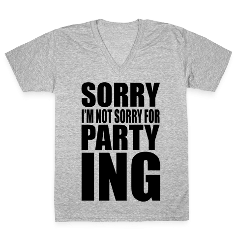 Sorry I'm Not Sorry For Partying V-Neck Tee Shirt
