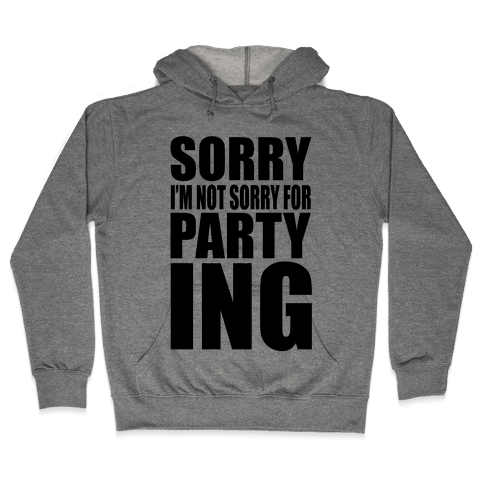 Sorry I'm Not Sorry For Partying Hooded Sweatshirt