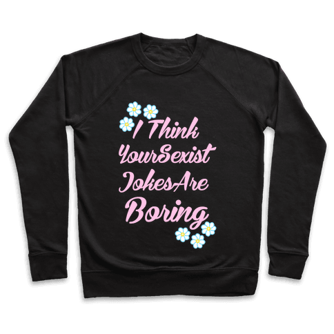 I Think Your Sexist Jokes Are Boring Pullover