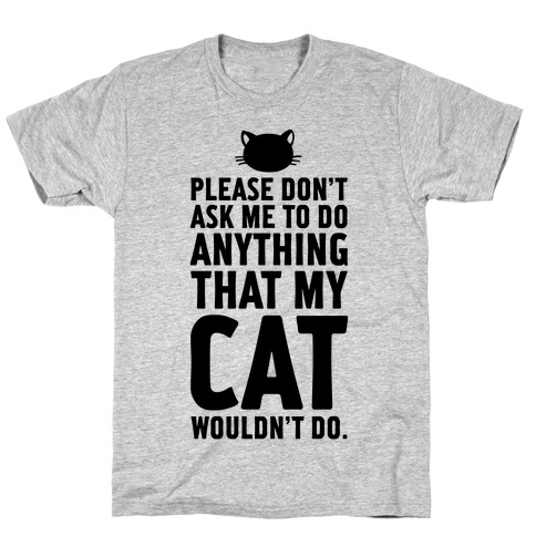 Please Don't Ask Me To Do Anything That My Cat Wouldn't Do. Mens T-Shirt