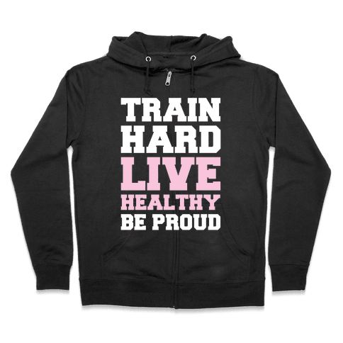 Train Hard Live Healthy Be Proud Zip Hoodie