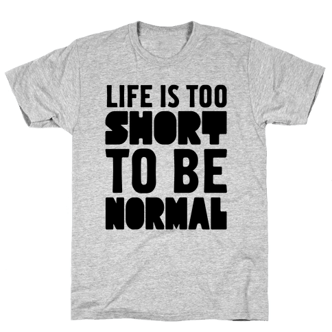 Life is Too Short to be Normal! Mens T-Shirt