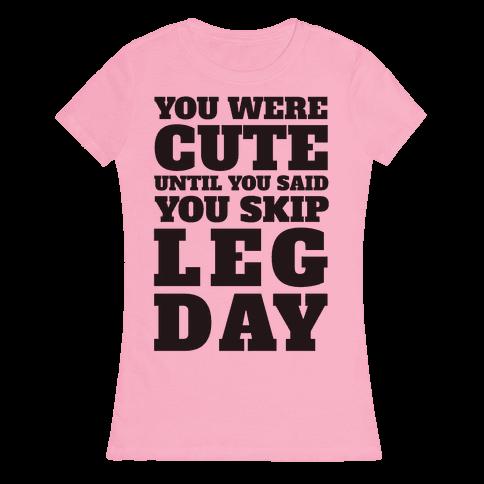 You Were Cute Until You Said You Skip Leg Day Womens T-Shirt