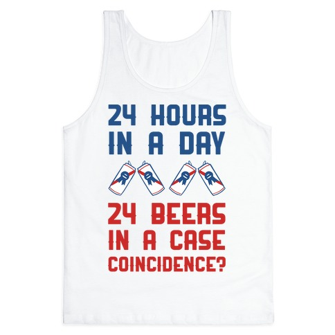 24 Hours In A Day 24 Beers In A Case. Coincidence? Tank Top