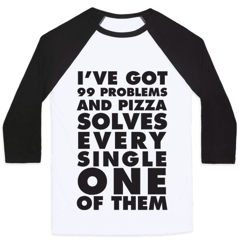 I've Got 99 Problems And Pizza Solve Every Single One Of Them Baseball Tee