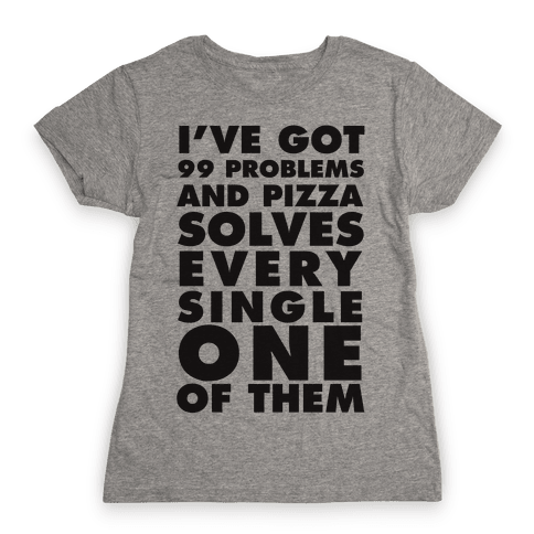 I've Got 99 Problems And Pizza Solve Every Single One Of Them Womens T-Shirt