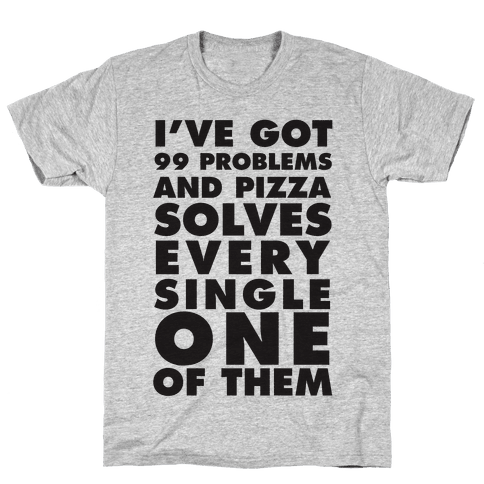 I've Got 99 Problems And Pizza Solve Every Single One Of Them Mens T-Shirt