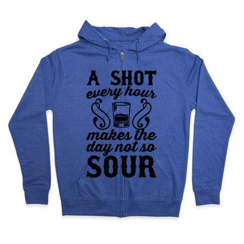 A Shot Every Hour Makes The Day Not So Sour Zip Hoodie