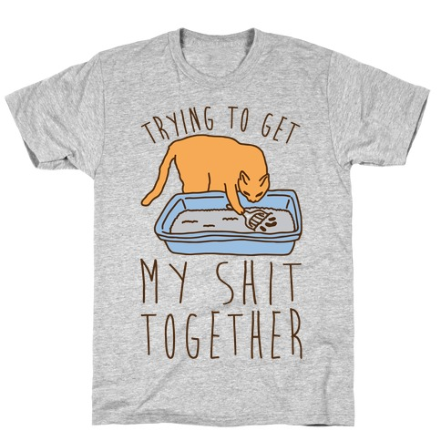Trying To Get My Shit Together T-Shirt