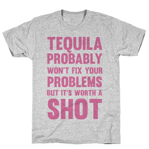 Tequila Probably Won't Fix Your Problems But It's Worth A Shot Mens T-Shirt