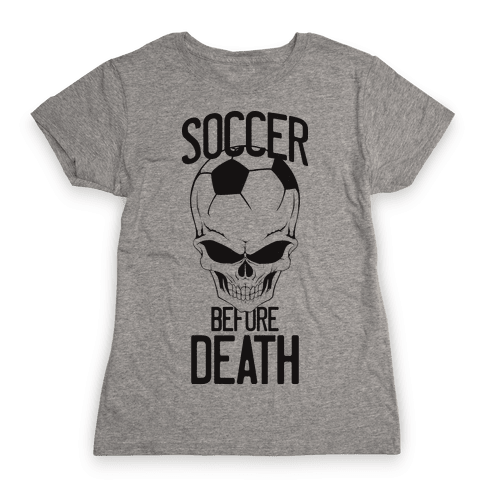 Soccer Before Death Womens T-Shirt
