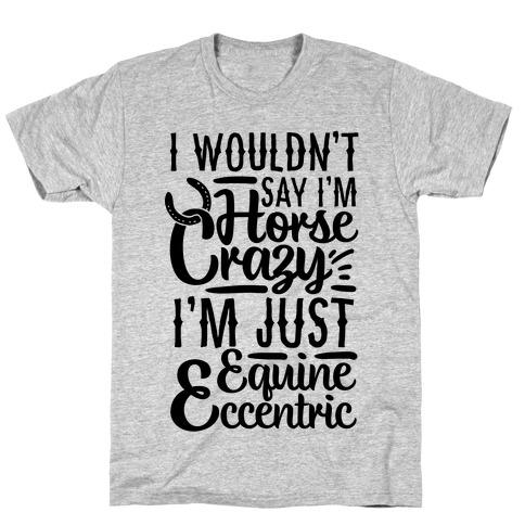 I Wouldn't Say I'm Horse Crazy I'm Just Equine Eccentric T-Shirt