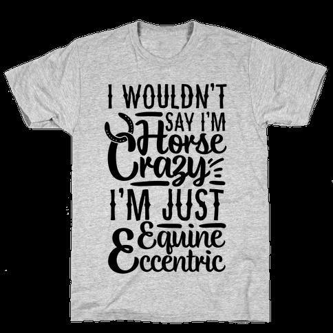 I Wouldn't Say I'm Horse Crazy I'm Just Equine Eccentric Mens T-Shirt