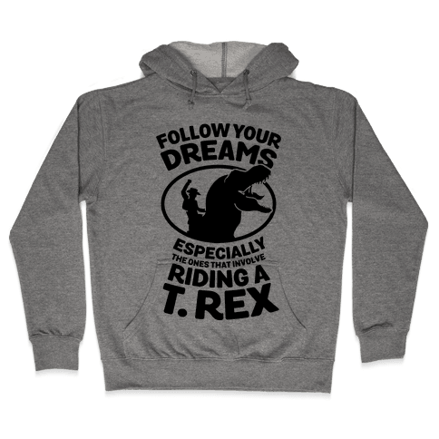 Follow Your Dreams Especially the Ones that Involve Riding a T. Rex Hooded Sweatshirt