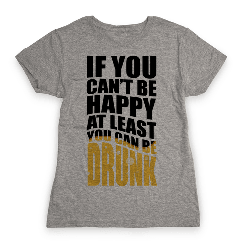 If You Can't Be Happy at Least You Can Be Drunk! Womens T-Shirt