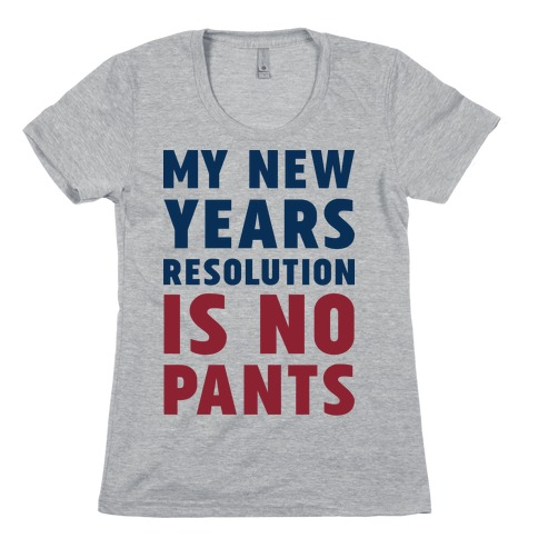 My New Years Resolution is No Pants Womens T-Shirt