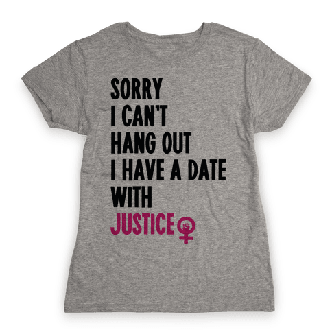 Sorry I Can't, I Have A Date With Justice Womens T-Shirt