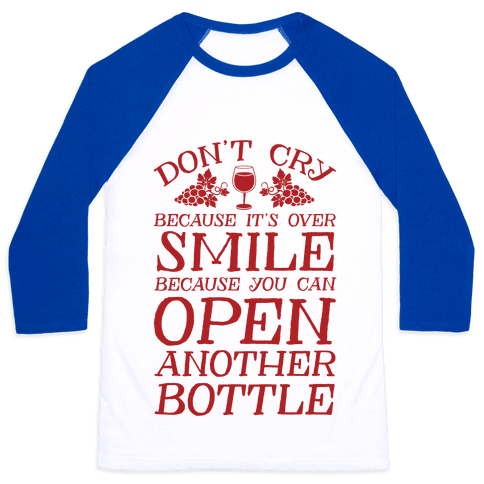 Don't Cry Because It's Over Smile Because You Can't Open Another Bottle Baseball Tee