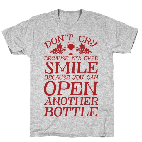 Don't Cry Because It's Over Smile Because You Can't Open Another Bottle T-Shirt